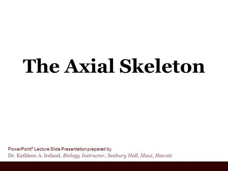 PowerPoint ® Lecture Slide Presentation prepared by Dr. Kathleen A. Ireland, Biology Instructor, Seabury Hall, Maui, Hawaii The Axial Skeleton.