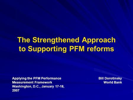 The Strengthened Approach to Supporting PFM reforms Applying the PFM Performance Measurement Framework Washington, D.C., January 17-18, 2007 Bill Dorotinsky.