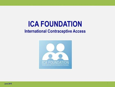 ICA FOUNDATION International Contraceptive Access June 2015 1.