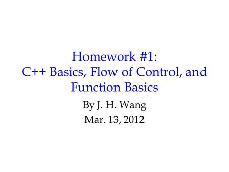 Homework #1: C++ Basics, Flow of Control, and Function Basics By J. H. Wang Mar. 13, 2012.