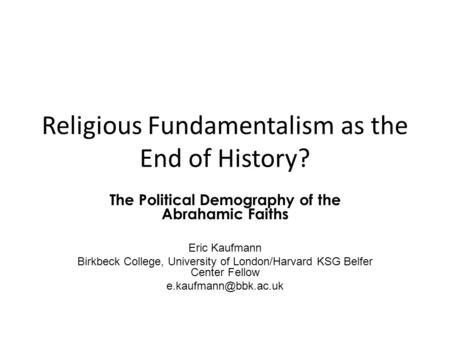 Religious Fundamentalism as the End of History? The Political Demography of the Abrahamic Faiths Eric Kaufmann Birkbeck College, University of London/Harvard.