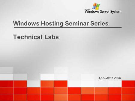 April-June 2006 Windows Hosting Seminar Series Technical Labs.