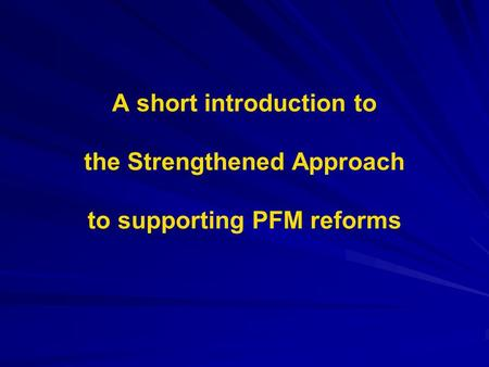 A short introduction to the Strengthened Approach to supporting PFM reforms.