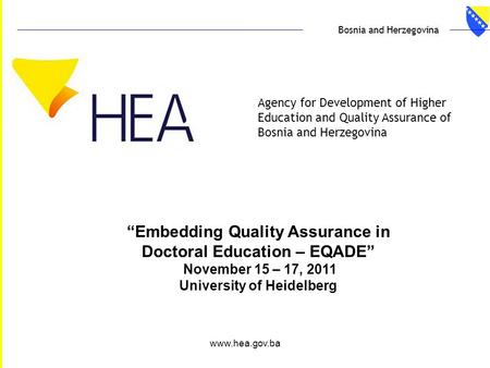 "Www.hea.gov.ba Agency for Development of Higher Education and Quality Assurance of Bosnia and Herzegovina Bosnia and Herzegovina ""Embedding Quality Assurance."