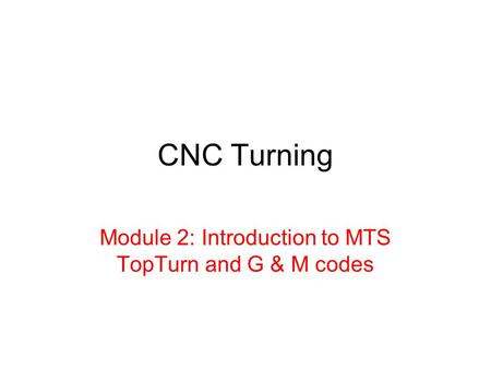 Module 2: Introduction to MTS TopTurn and G & M codes
