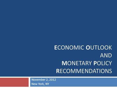 ECONOMIC OUTLOOK AND MONETARY POLICY RECOMMENDATIONS November 2, 2012 New York, NY.