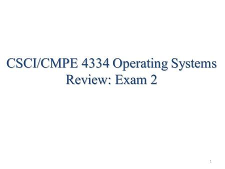 1 CSCI/CMPE 4334 Operating Systems Review: Exam 2.