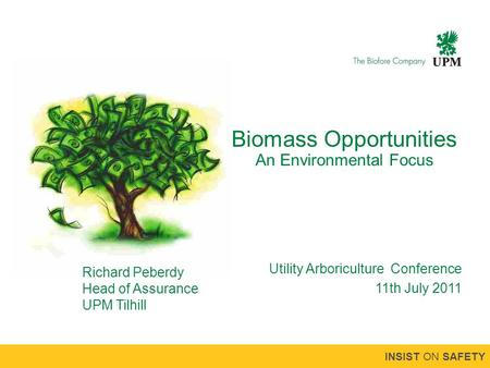 INSIST ON SAFETY Biomass Opportunities An Environmental Focus Utility Arboriculture Conference 11th July 2011 Richard Peberdy Head of Assurance UPM Tilhill.