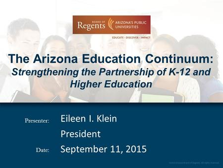 Presenter: Date: The Arizona Education Continuum: Strengthening the Partnership of K-12 and Higher Education Eileen I. Klein President September 11, 2015.