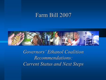Governors' Ethanol Coalition Recommendations: Current Status and Next Steps Farm Bill 2007.