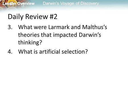 Lesson Overview Lesson Overview Darwin's Voyage of Discovery Daily Review #2 3.What were Larmark and Malthus's theories that impacted Darwin's thinking?