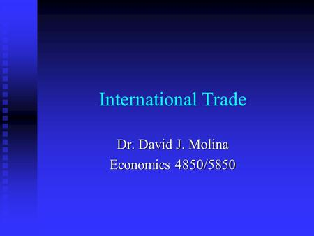 International Trade Dr. David J. Molina Economics 4850/5850.