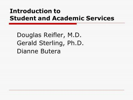 Introduction to Student and Academic Services Douglas Reifler, M.D. Gerald Sterling, Ph.D. Dianne Butera.