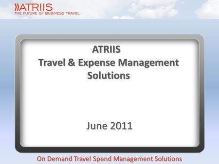 On Demand Travel Spend Management Solutions ATRIIS Travel & Expense Management Solutions June 2011.
