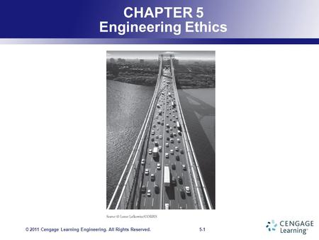 5-1 CHAPTER 5 Engineering Ethics © 2011 Cengage Learning Engineering. All Rights Reserved.