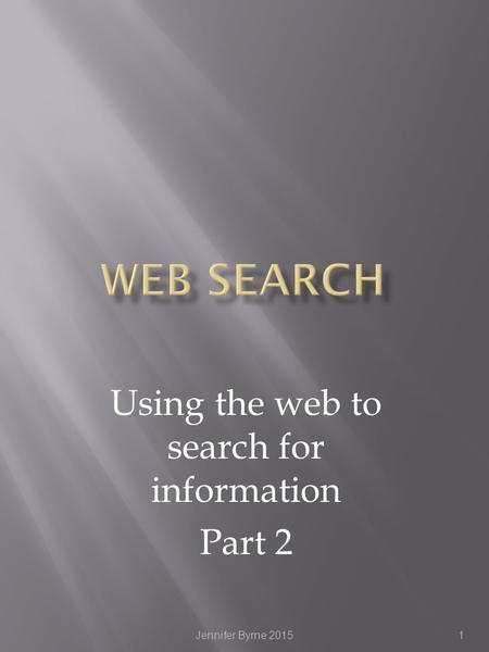 Using the web to search for information Part 2 1Jennifer Byrne 2015.
