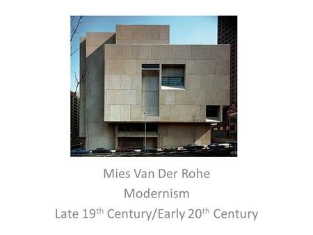 Mies Van Der Rohe Modernism Late 19 th Century/Early 20 th Century.