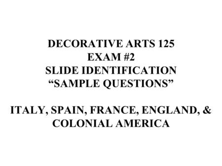 "DECORATIVE ARTS 125 EXAM #2 SLIDE IDENTIFICATION ""SAMPLE QUESTIONS"" ITALY, SPAIN, FRANCE, ENGLAND, & COLONIAL AMERICA."
