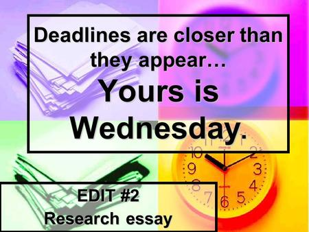 Deadlines are closer than they appear… Yours is Wednesday. EDIT #2 Research essay.