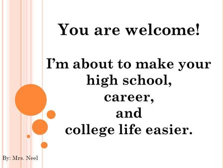 You are welcome! I'm about to make your high school, career, and college life easier. By: Mrs. Neel.