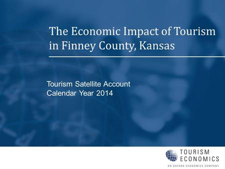Tourism Satellite Account Calendar Year 2014 The Economic Impact of Tourism in Finney County, Kansas.