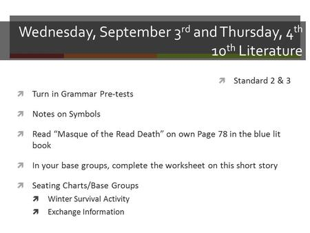 "Wednesday, September 3 rd and Thursday, 4 th 10 th Literature  Turn in Grammar Pre-tests  Notes on Symbols  Read ""Masque of the Read Death"" on own Page."