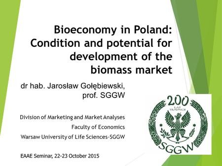 Bioeconomy in Poland: Condition and potential for development of the biomass market dr hab. Jarosław Gołębiewski, prof. SGGW Division of Marketing and.