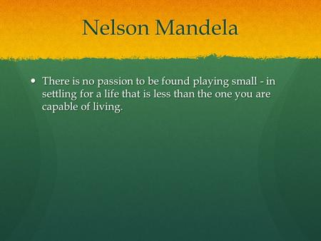 Nelson Mandela There is no passion to be found playing small - in settling for a life that is less than the one you are capable of living. There is no.
