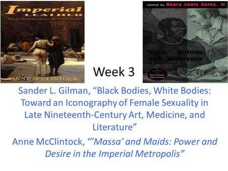 "Week 3 Sander L. Gilman, ""Black Bodies, White Bodies: Toward an Iconography of Female Sexuality in Late Nineteenth-Century Art, Medicine, and Literature"""