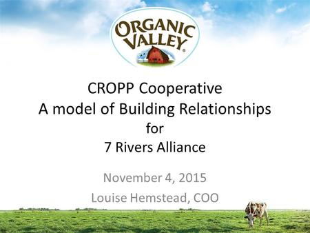 CROPP Cooperative A model of Building Relationships for 7 Rivers Alliance November 4, 2015 Louise Hemstead, COO.