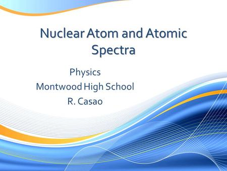 Nuclear Atom and Atomic Spectra Physics Montwood High School R. Casao.