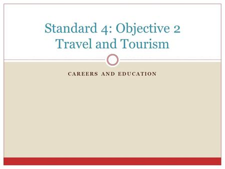 CAREERS AND EDUCATION Standard 4: Objective 2 Travel and Tourism.