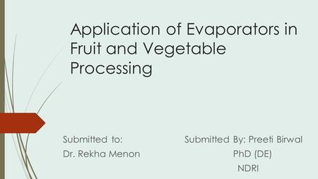 Application of Evaporators in Fruit and Vegetable Processing Submitted to: Submitted By: Preeti Birwal Dr. Rekha Menon PhD (DE) NDRI.