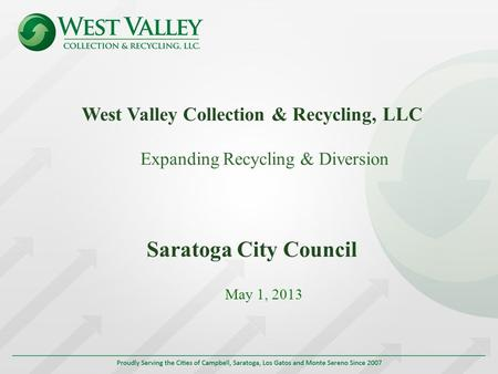 West Valley Collection & Recycling, LLC Expanding Recycling & Diversion Saratoga City Council May 1, 2013.