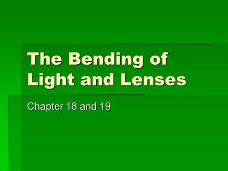 The Bending of Light and Lenses Chapter 18 and 19.