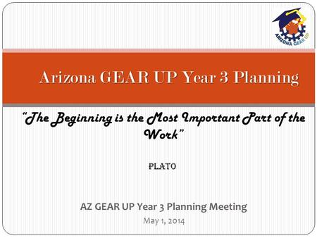 "AZ GEAR UP Year 3 Planning Meeting May 1, 2014 Arizona GEAR UP Year 3 Planning ""The Beginning is the Most Important Part of the Work"" Plato."