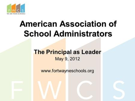 American Association of School Administrators The Principal as Leader May 9, 2012 www.fortwayneschools.org.