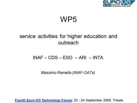 WP5 service activities for higher education and outreach INAF – CDS – ESO – ARI – INTA Massimo Ramella (INAF-OATs) Fourth Euro-VO Technology ForumFourth.