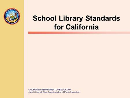 CALIFORNIA DEPARTMENT OF EDUCATION Jack O'Connell, State Superintendent of Public Instruction School Library Standards for California.