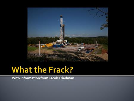 With information from Jacob Friedman.  Hydraulic Fracturing AKA Hydrofracking  High-pressure water mixed with chemicals and sand are injected into wells.