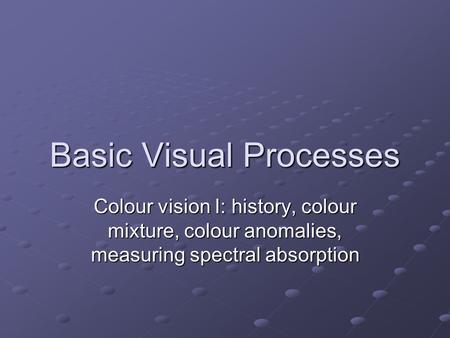 Basic Visual Processes Colour vision I: history, colour mixture, colour anomalies, measuring spectral absorption.
