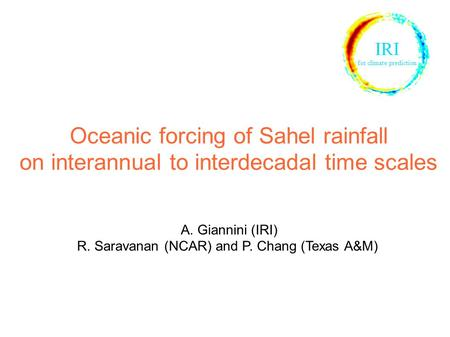 Oceanic forcing of Sahel rainfall on interannual to interdecadal time scales A. Giannini (IRI) R. Saravanan (NCAR) and P. Chang (Texas A&M) IRI for climate.