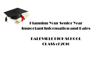 Planning Your Senior Year Important Information and Dates DALEVILLE HIGH SCHOOL CLASS of 2016.