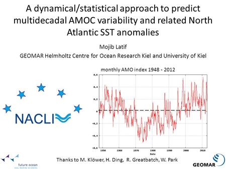 A dynamical/statistical approach to predict multidecadal AMOC variability and related North Atlantic SST anomalies Mojib Latif GEOMAR Helmholtz Centre.