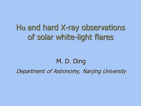 H α and hard X-ray observations of solar white-light flares M. D. Ding Department of Astronomy, Nanjing University.