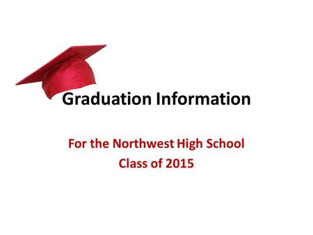Graduation Information For the Northwest High School Class of 2015.
