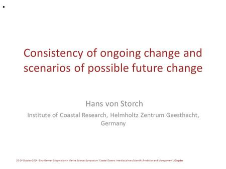 Consistency of ongoing change and scenarios of possible future change Hans von Storch Institute of Coastal Research, Helmholtz Zentrum Geesthacht, Germany.