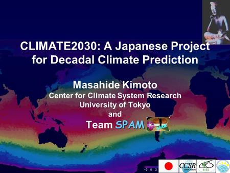 CLIMATE2030: A Japanese Project for Decadal Climate Prediction Masahide Kimoto Center for Climate System Research University of Tokyo and SPAM Team SPAM.