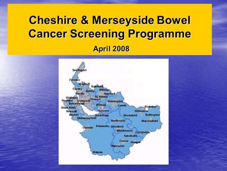 Cheshire & Merseyside Bowel Cancer Screening Programme April 2008.