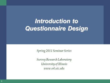 1 Introduction to Questionnaire Design Spring 2011 Seminar Series Survey Research Laboratory University of Illinois www.srl.uic.edu.